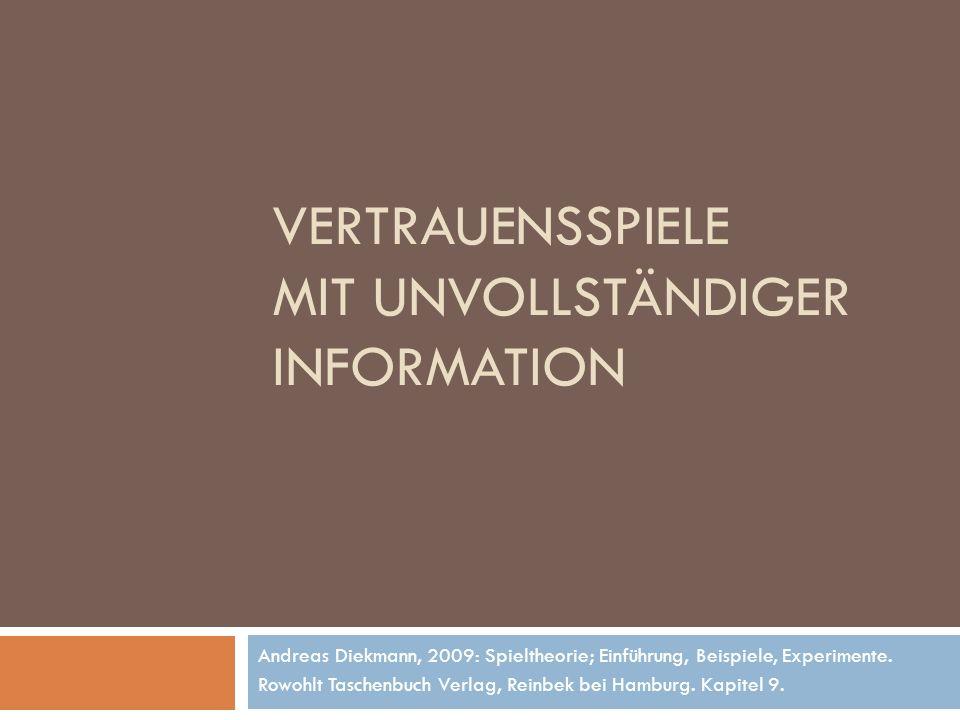 VERTRAUENSSPIELE MIT UNVOLLSTÄNDIGER INFORMATION Andreas Diekmann, 2009: Spieltheorie; Einführung, Beispiele, Experimente. Rowohlt Taschenbuch Verlag,