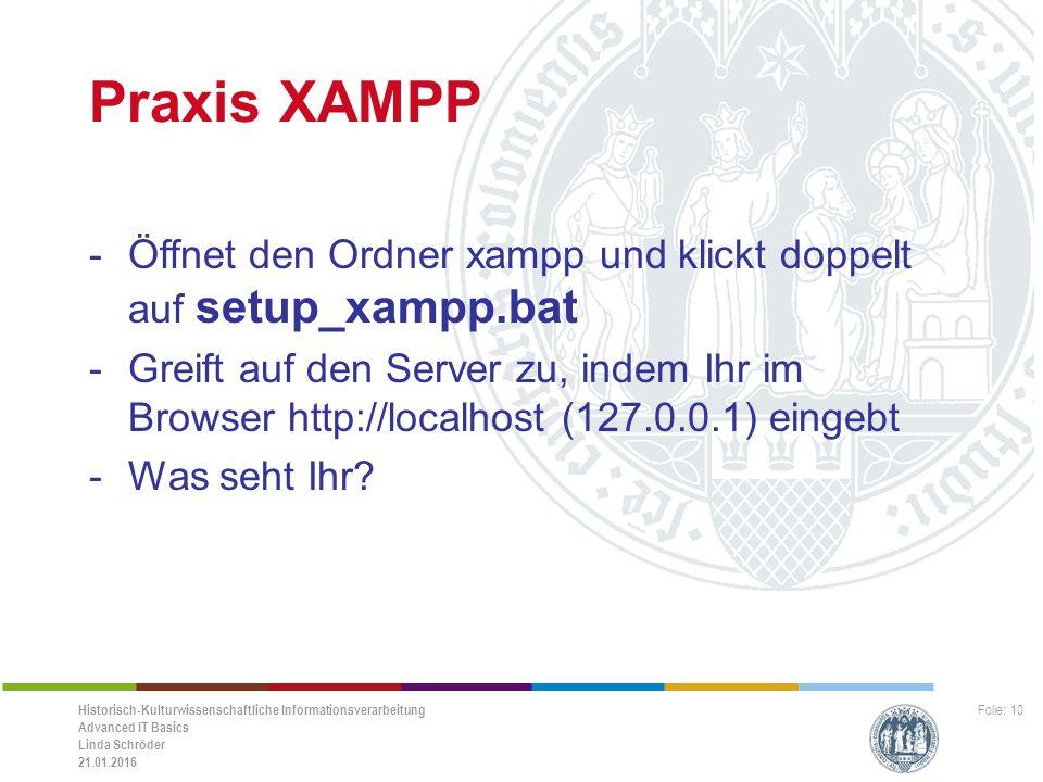 Historisch-Kulturwissenschaftliche Informationsverarbeitung Advanced IT Basics Linda Schröder 21.01.2016 Folie: 10 Praxis XAMPP -Öffnet den Ordner xampp und klickt doppelt auf setup_xampp.bat -Greift auf den Server zu, indem Ihr im Browser http://localhost (127.0.0.1) eingebt -Was seht Ihr