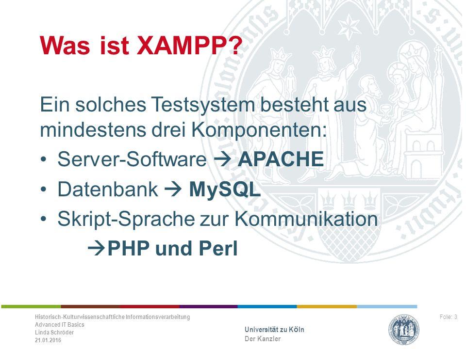 Historisch-Kulturwissenschaftliche Informationsverarbeitung Advanced IT Basics Linda Schröder 21.01.2016 Universität zu Köln Der Kanzler Folie: 3 Was ist XAMPP.