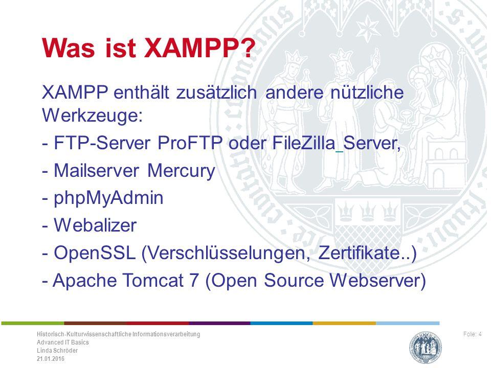 Historisch-Kulturwissenschaftliche Informationsverarbeitung Advanced IT Basics Linda Schröder 21.01.2016 Folie: 5 Vorteile von XAMPP -Einfachheit -Gute Strukturierung -Funktionalität -Komponenten sind funktionsfähig aufeinander abgestimmt -Für viele Betriebssysteme verfügbar