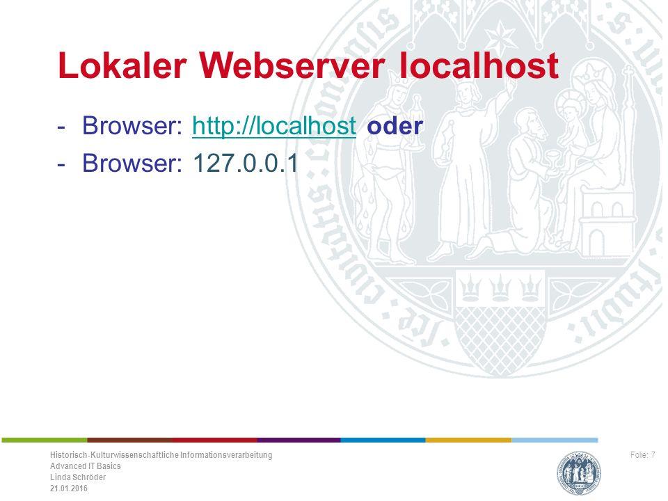 Historisch-Kulturwissenschaftliche Informationsverarbeitung Advanced IT Basics Linda Schröder 21.01.2016 Folie: 7 Lokaler Webserver localhost -Browser: http://localhost oderhttp://localhost -Browser: 127.0.0.1