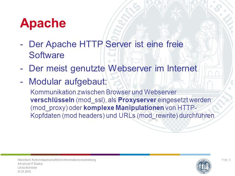 Historisch-Kulturwissenschaftliche Informationsverarbeitung Advanced IT Basics Linda Schröder 21.01.2016 Folie: 8 Apache -Der Apache HTTP Server ist eine freie Software -Der meist genutzte Webserver im Internet -Modular aufgebaut: Kommunikation zwischen Browser und Webserver verschlüsseln (mod_ssl), als Proxyserver eingesetzt werden (mod_proxy) oder komplexe Manipulationen von HTTP- Kopfdaten (mod headers) und URLs (mod_rewrite) durchführen