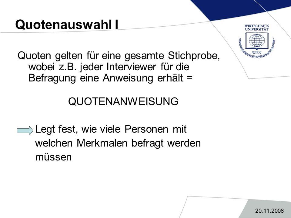 20.11.2006 Quotenauswahl I Quoten gelten für eine gesamte Stichprobe, wobei z.B. jeder Interviewer für die Befragung eine Anweisung erhält = QUOTENANW