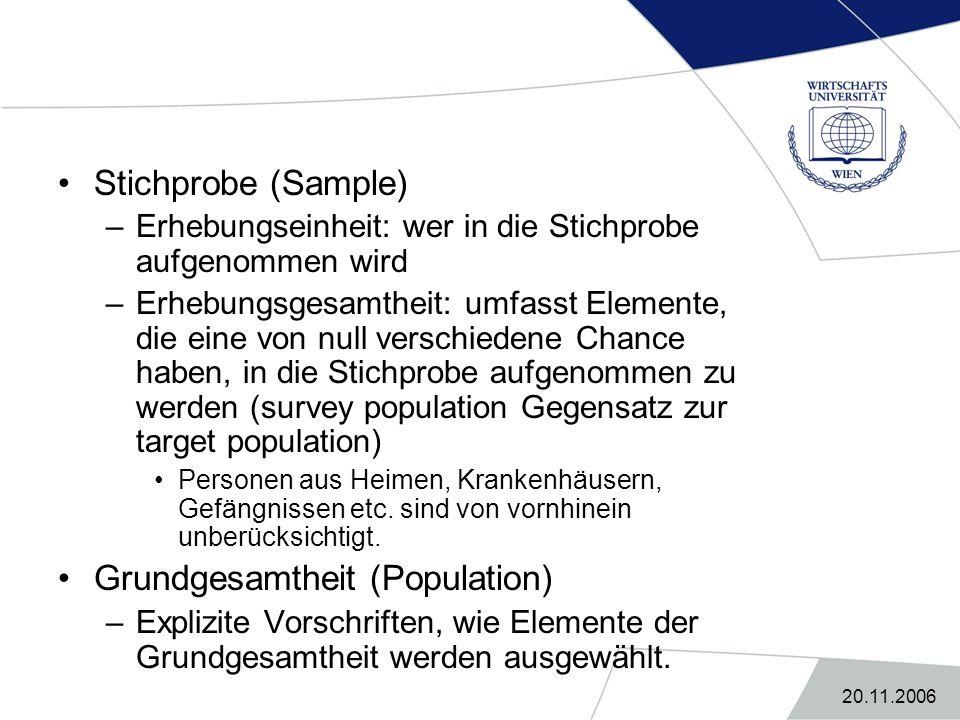 20.11.2006 Stichprobe (Sample) –Erhebungseinheit: wer in die Stichprobe aufgenommen wird –Erhebungsgesamtheit: umfasst Elemente, die eine von null ver