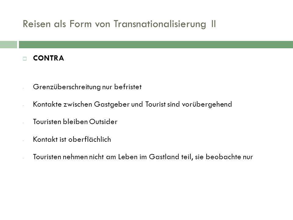Reisen als Form von Transnationalisierung II  CONTRA - Grenzüberschreitung nur befristet - Kontakte zwischen Gastgeber und Tourist sind vorübergehend - Touristen bleiben Outsider - Kontakt ist oberflächlich - Touristen nehmen nicht am Leben im Gastland teil, sie beobachte nur
