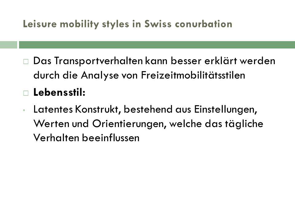 Leisure mobility styles in Swiss conurbation  Das Transportverhalten kann besser erklärt werden durch die Analyse von Freizeitmobilitätsstilen  Lebensstil: Latentes Konstrukt, bestehend aus Einstellungen, Werten und Orientierungen, welche das tägliche Verhalten beeinflussen