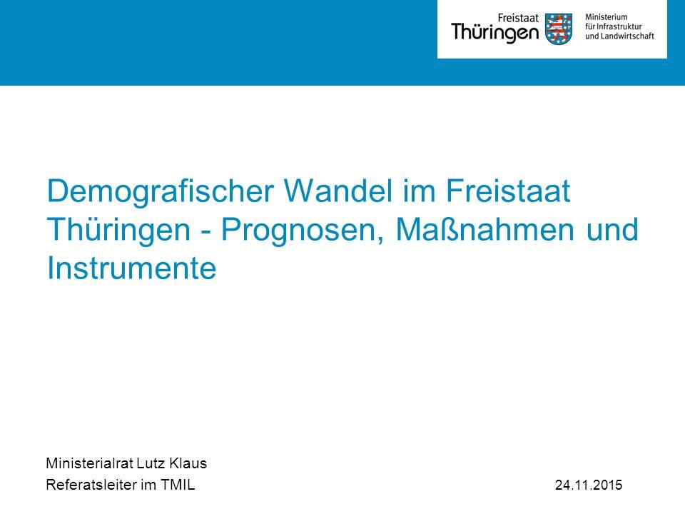 v Demografischer Wandel im Freistaat Thüringen - Prognosen, Maßnahmen und Instrumente Ministerialrat Lutz Klaus Referatsleiter im TMIL 24.11.2015