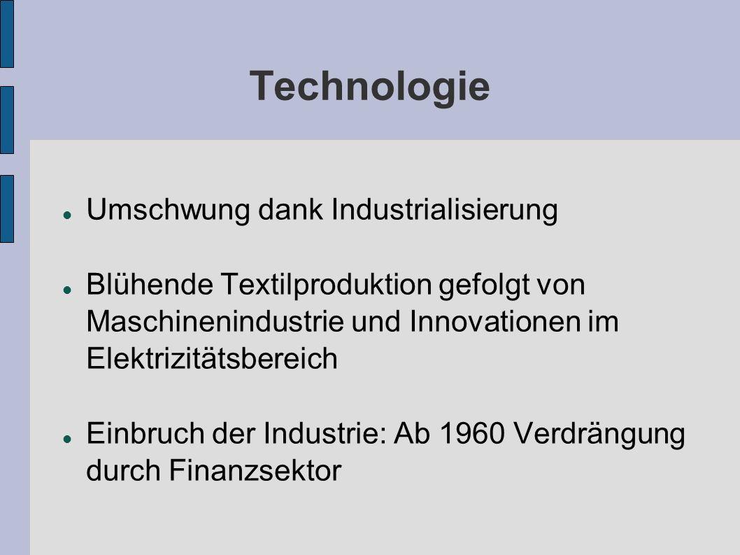 Technologie Umschwung dank Industrialisierung Blühende Textilproduktion gefolgt von Maschinenindustrie und Innovationen im Elektrizitätsbereich Einbruch der Industrie: Ab 1960 Verdrängung durch Finanzsektor