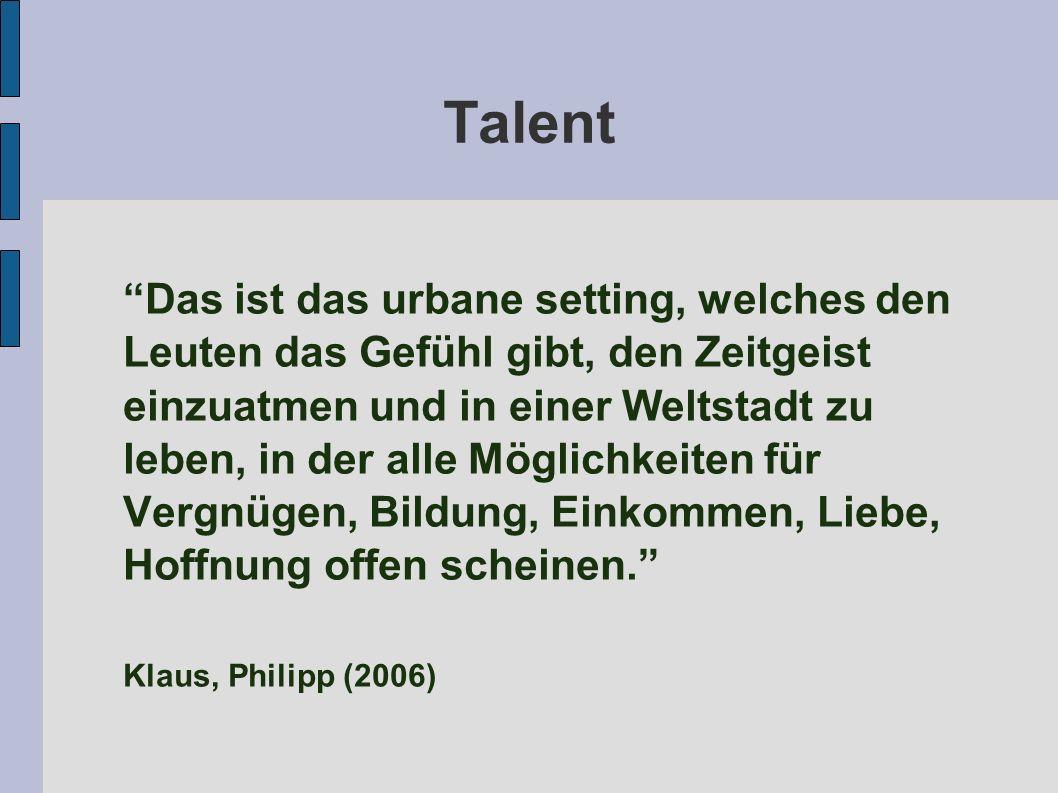 Talent Das ist das urbane setting, welches den Leuten das Gefühl gibt, den Zeitgeist einzuatmen und in einer Weltstadt zu leben, in der alle Möglichkeiten für Vergnügen, Bildung, Einkommen, Liebe, Hoffnung offen scheinen. Klaus, Philipp (2006)