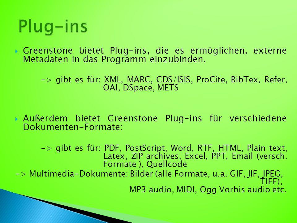  Greenstone bietet Plug-ins, die es ermöglichen, externe Metadaten in das Programm einzubinden. -> gibt es für: XML, MARC, CDS/ISIS, ProCite, BibTex,
