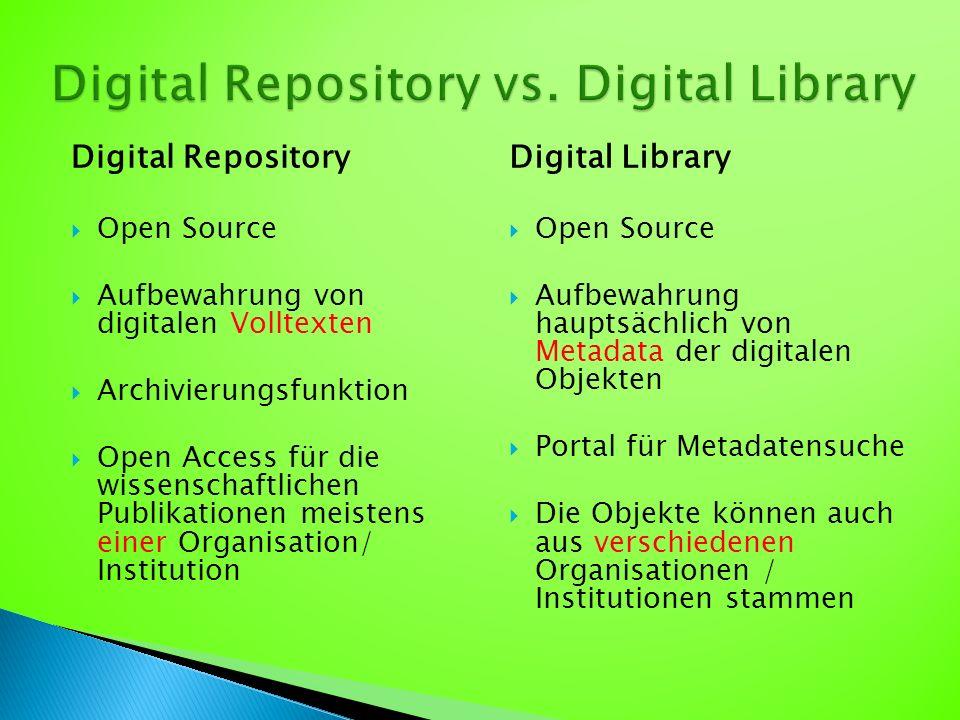 Digital Library  Open Source  Aufbewahrung hauptsächlich von Metadata der digitalen Objekten  Portal für Metadatensuche  Die Objekte können auch aus verschiedenen Organisationen / Institutionen stammen Digital Repository  Open Source  Aufbewahrung von digitalen Volltexten  Archivierungsfunktion  Open Access für die wissenschaftlichen Publikationen meistens einer Organisation/ Institution
