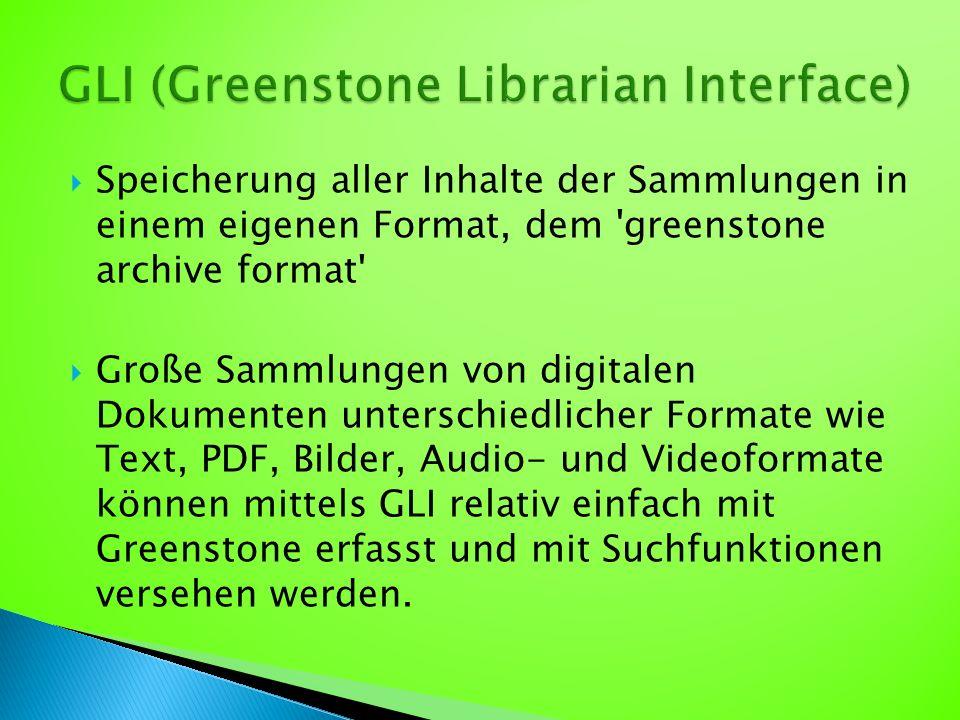  Speicherung aller Inhalte der Sammlungen in einem eigenen Format, dem greenstone archive format  Große Sammlungen von digitalen Dokumenten unterschiedlicher Formate wie Text, PDF, Bilder, Audio- und Videoformate können mittels GLI relativ einfach mit Greenstone erfasst und mit Suchfunktionen versehen werden.