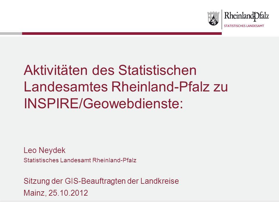 Aktivitäten des Statistischen Landesamtes Rheinland-Pfalz zu INSPIRE/Geowebdienste: Leo Neydek Statistisches Landesamt Rheinland-Pfalz Sitzung der GIS-Beauftragten der Landkreise Mainz, 25.10.2012