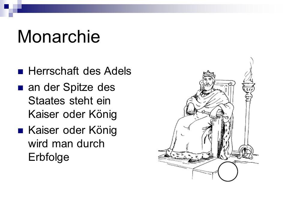 Monarchie Herrschaft des Adels an der Spitze des Staates steht ein Kaiser oder König Kaiser oder König wird man durch Erbfolge