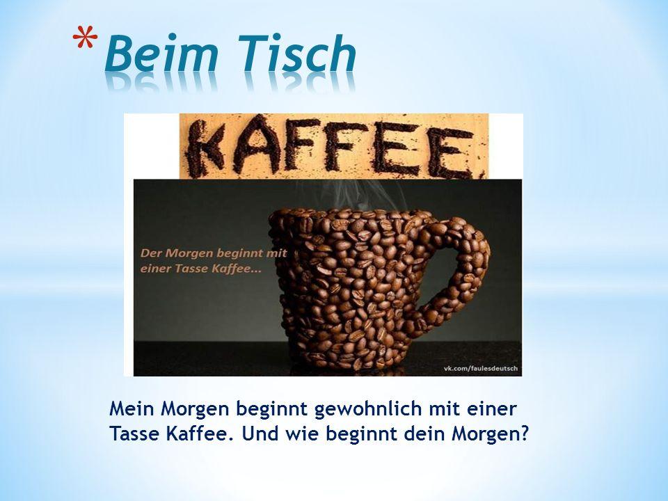 Mein Morgen beginnt gewohnlich mit einer Tasse Kaffee. Und wie beginnt dein Morgen