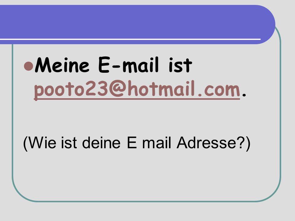Meine E-mail ist pooto23@hotmail.com. pooto23@hotmail.com (Wie ist deine E mail Adresse )