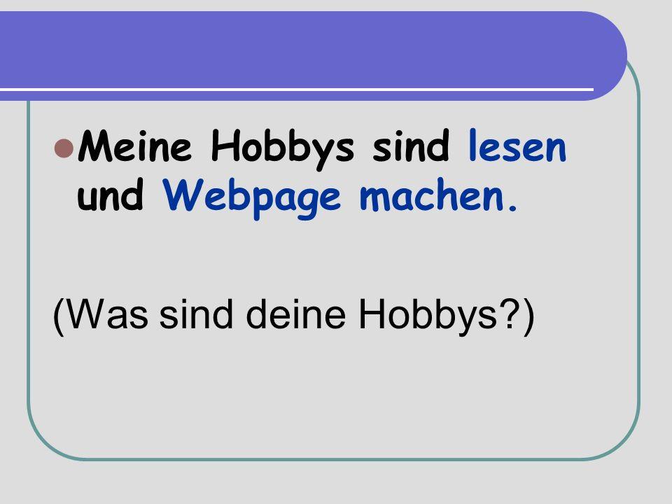 Meine Hobbys sind lesen und Webpage machen. (Was sind deine Hobbys )