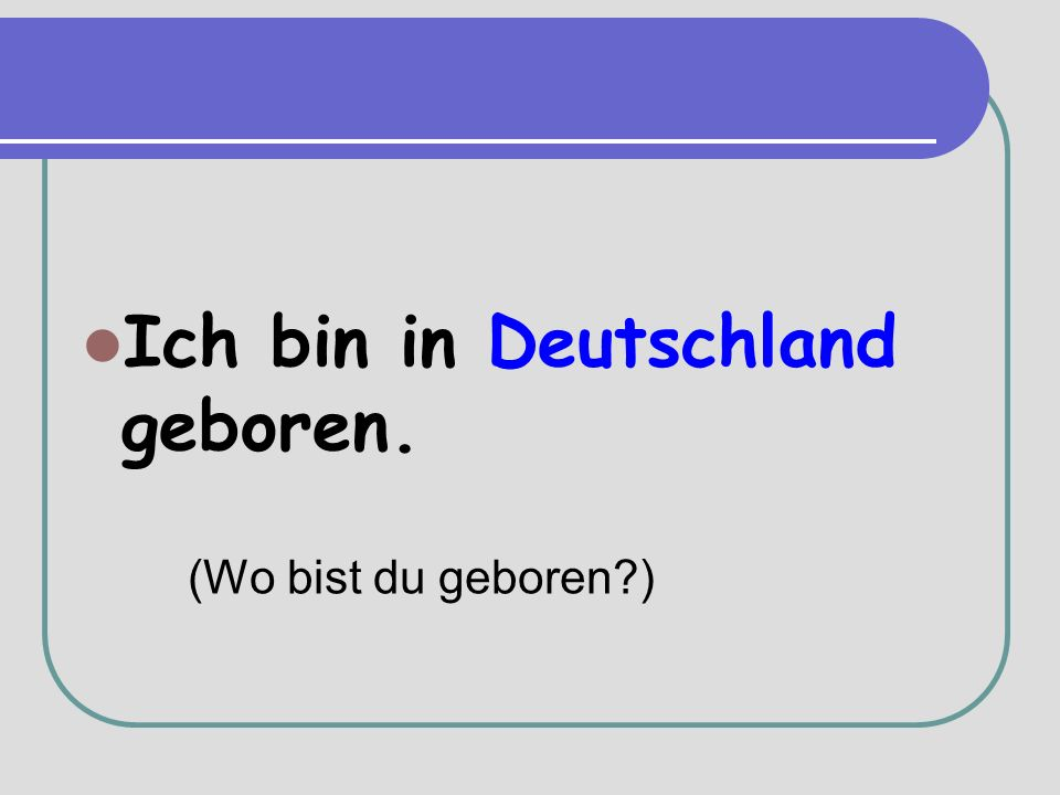 Ich bin in Deutschland geboren. (Wo bist du geboren )