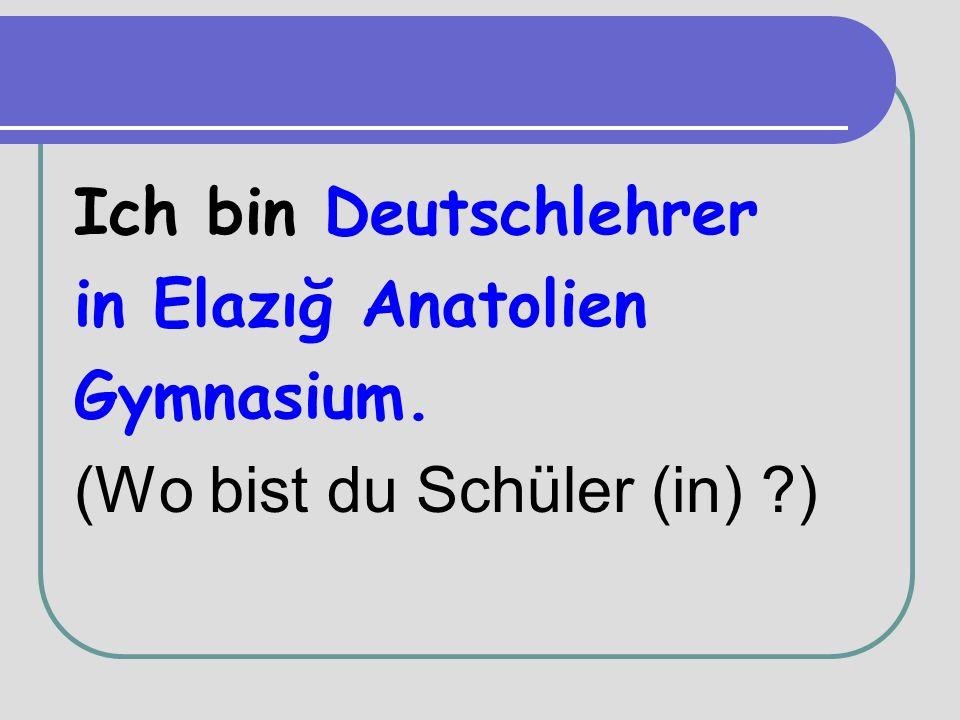 Ich bin Deutschlehrer in Elazığ Anatolien Gymnasium. (Wo bist du Schüler (in) )