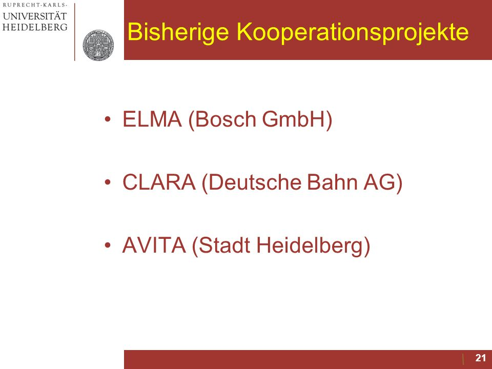 Bisherige Kooperationsprojekte ELMA (Bosch GmbH) CLARA (Deutsche Bahn AG) AVITA (Stadt Heidelberg) 21