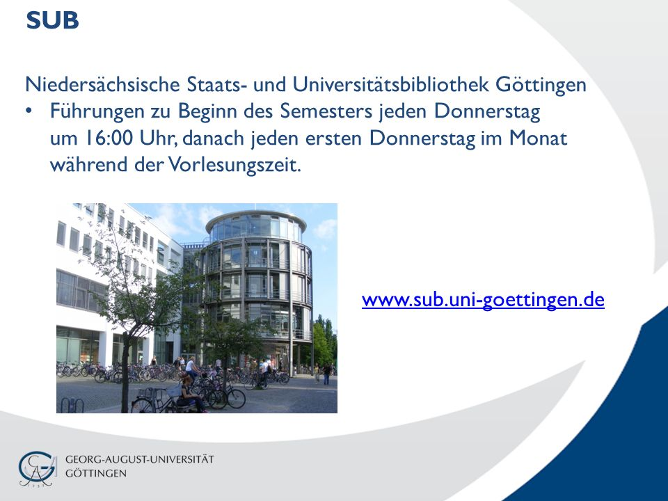 SUB www.sub.uni-goettingen.de Niedersächsische Staats- und Universitätsbibliothek Göttingen Führungen zu Beginn des Semesters jeden Donnerstag um 16:00 Uhr, danach jeden ersten Donnerstag im Monat während der Vorlesungszeit.