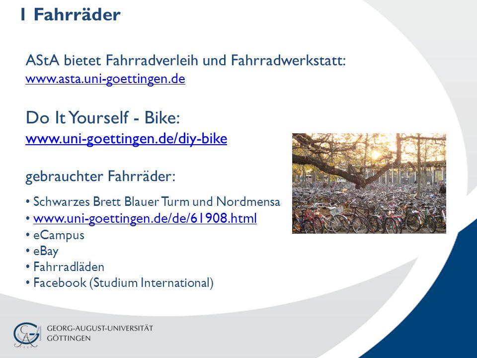 1 Fahrräder AStA bietet Fahrradverleih und Fahrradwerkstatt: www.asta.uni-goettingen.de www.asta.uni-goettingen.de Do It Yourself - Bike: www.uni-goettingen.de/diy-bike gebrauchter Fahrräder: Schwarzes Brett Blauer Turm und Nordmensa www.uni-goettingen.de/de/61908.html eCampus eBay Fahrradläden Facebook (Studium International)