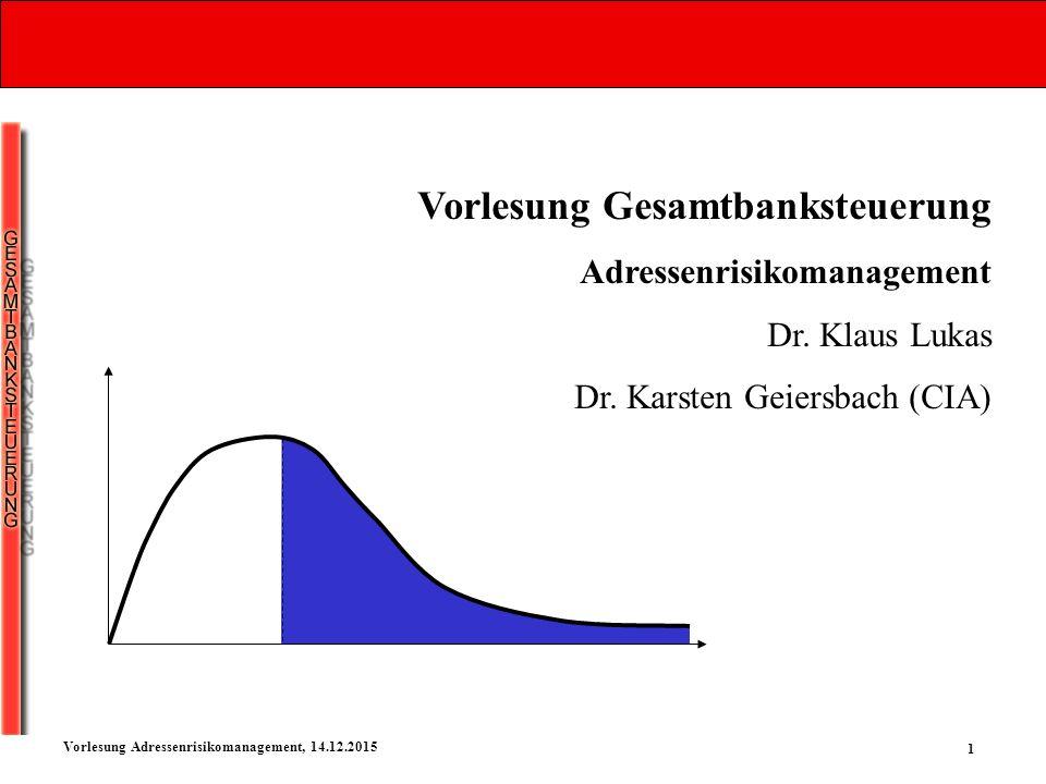 1 Vorlesung Adressenrisikomanagement, 14.12.2015 Vorlesung Gesamtbanksteuerung Adressenrisikomanagement Dr. Klaus Lukas Dr. Karsten Geiersbach (CIA)