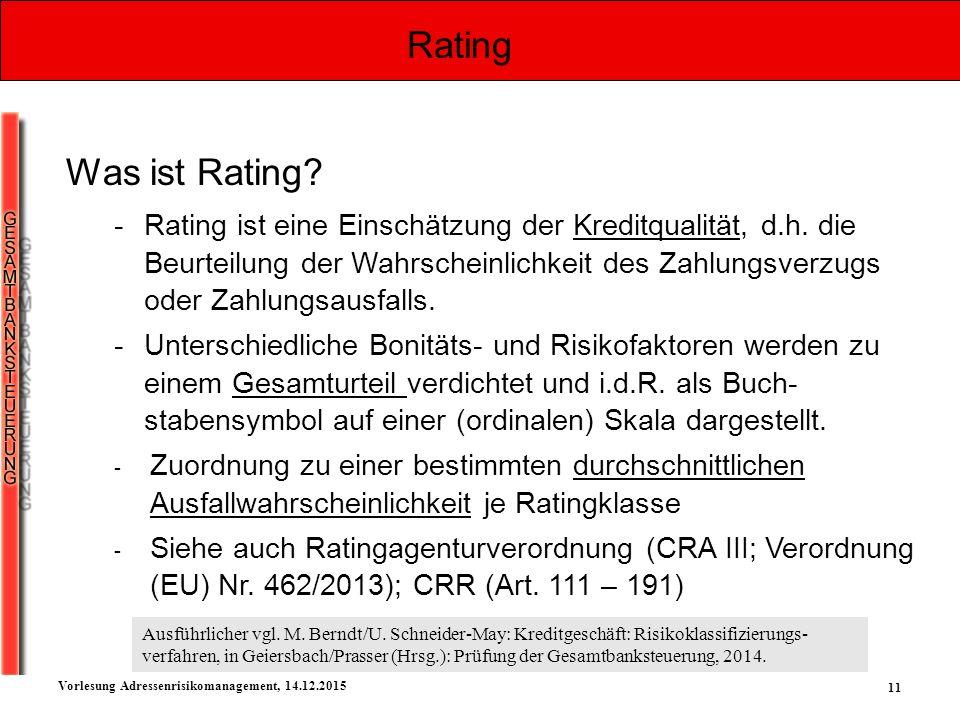 11 Vorlesung Adressenrisikomanagement, 14.12.2015 Rating Was ist Rating? -Rating ist eine Einschätzung der Kreditqualität, d.h. die Beurteilung der Wa
