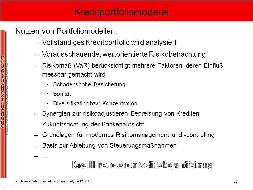 26 Vorlesung Adressenrisikomanagement, 14.12.2015 Kreditportfoliomodelle Nutzen von Portfoliomodellen: –Vollständiges Kreditportfolio wird analysiert