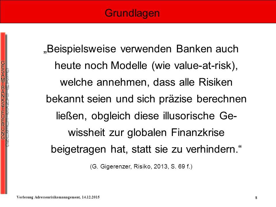 """8 Vorlesung Adressenrisikomanagement, 14.12.2015 Grundlagen """"Beispielsweise verwenden Banken auch heute noch Modelle (wie value-at-risk), welche anneh"""