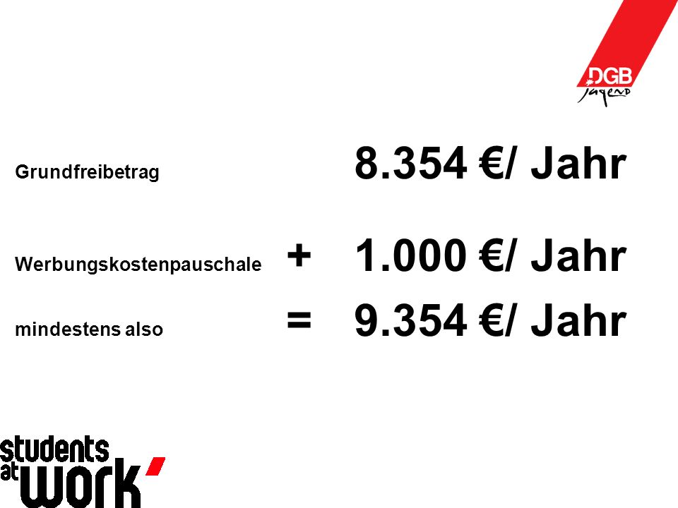 Grundfreibetrag 8.354 €/ Jahr Werbungskostenpauschale + 1.000 €/ Jahr mindestens also =9.354 €/ Jahr