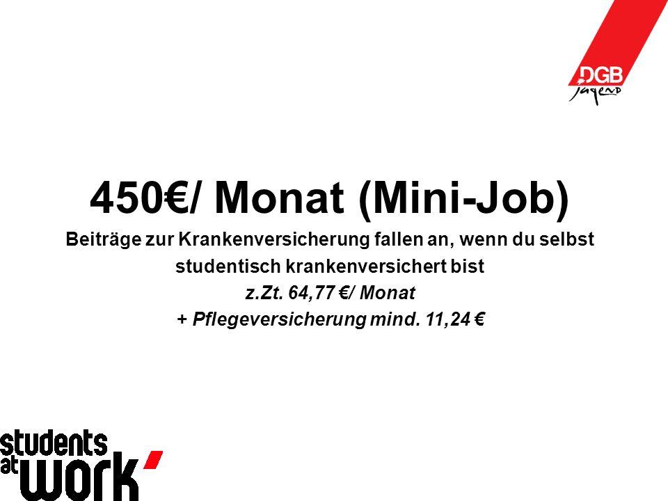 450€/ Monat (Mini-Job) Beiträge zur Krankenversicherung fallen an, wenn du selbst studentisch krankenversichert bist z.Zt.