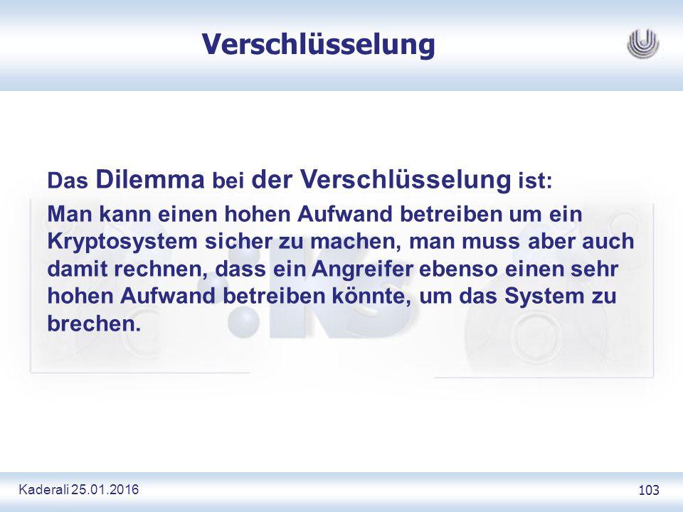 Kaderali 25.01.2016 103 Verschlüsselung Das Dilemma bei der Verschlüsselung ist: Man kann einen hohen Aufwand betreiben um ein Kryptosystem sicher zu machen, man muss aber auch damit rechnen, dass ein Angreifer ebenso einen sehr hohen Aufwand betreiben könnte, um das System zu brechen.
