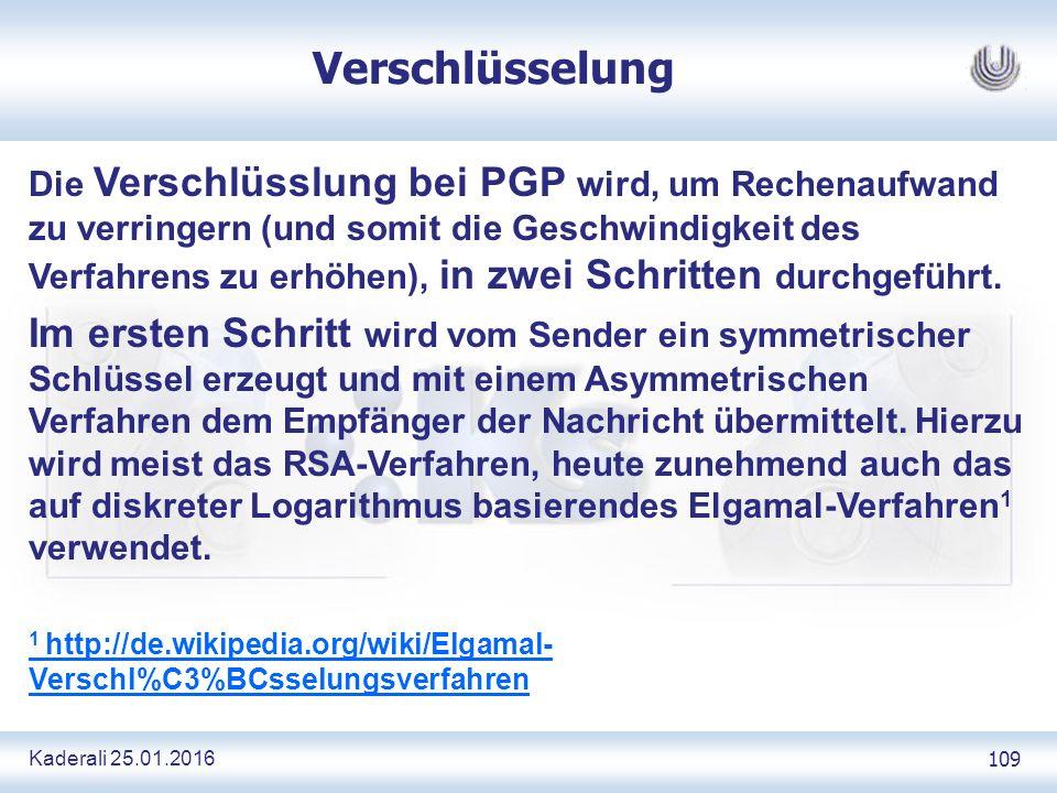 Kaderali 25.01.2016 109 Verschlüsselung Die Verschlüsslung bei PGP wird, um Rechenaufwand zu verringern (und somit die Geschwindigkeit des Verfahrens zu erhöhen), in zwei Schritten durchgeführt.