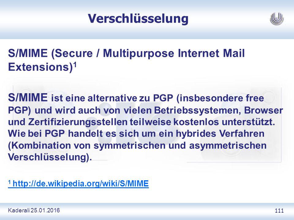 Kaderali 25.01.2016 111 Verschlüsselung S/MIME (Secure / Multipurpose Internet Mail Extensions) 1 S/MIME ist eine alternative zu PGP (insbesondere free PGP) und wird auch von vielen Betriebssystemen, Browser und Zertifizierungsstellen teilweise kostenlos unterstützt.