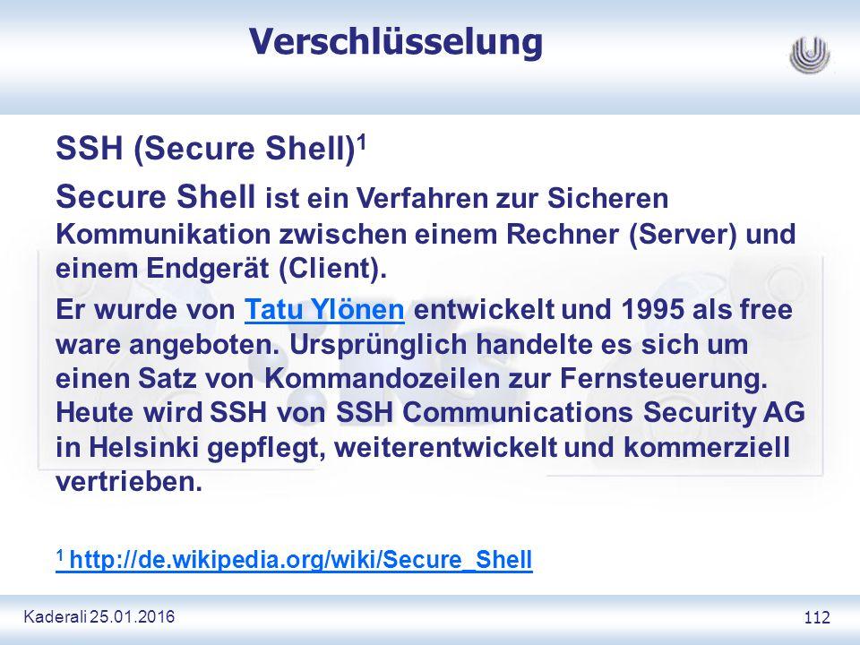Kaderali 25.01.2016 112 Verschlüsselung SSH (Secure Shell) 1 Secure Shell ist ein Verfahren zur Sicheren Kommunikation zwischen einem Rechner (Server) und einem Endgerät (Client).