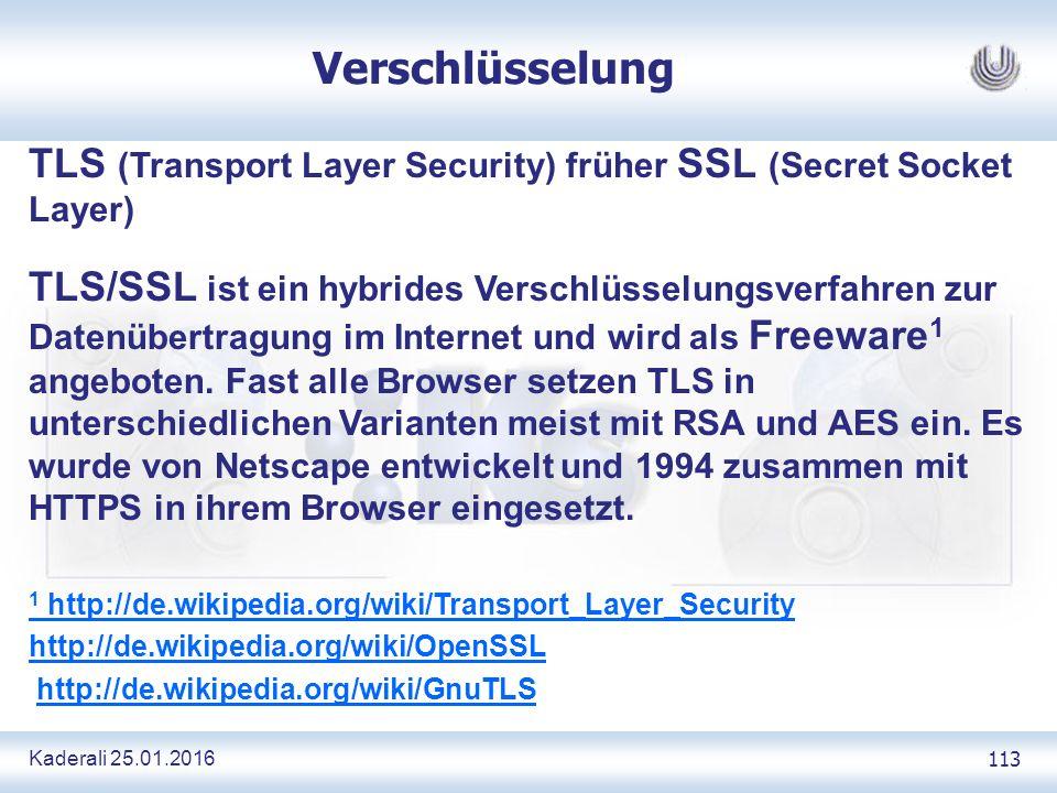 Kaderali 25.01.2016 113 Verschlüsselung TLS (Transport Layer Security) früher SSL (Secret Socket Layer) TLS/SSL ist ein hybrides Verschlüsselungsverfahren zur Datenübertragung im Internet und wird als Freeware 1 angeboten.