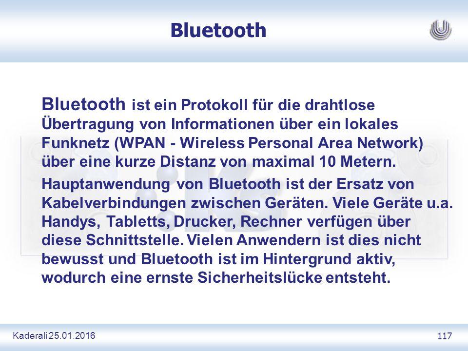 Kaderali 25.01.2016 117 Bluetooth Bluetooth ist ein Protokoll für die drahtlose Übertragung von Informationen über ein lokales Funknetz (WPAN - Wireless Personal Area Network) über eine kurze Distanz von maximal 10 Metern.