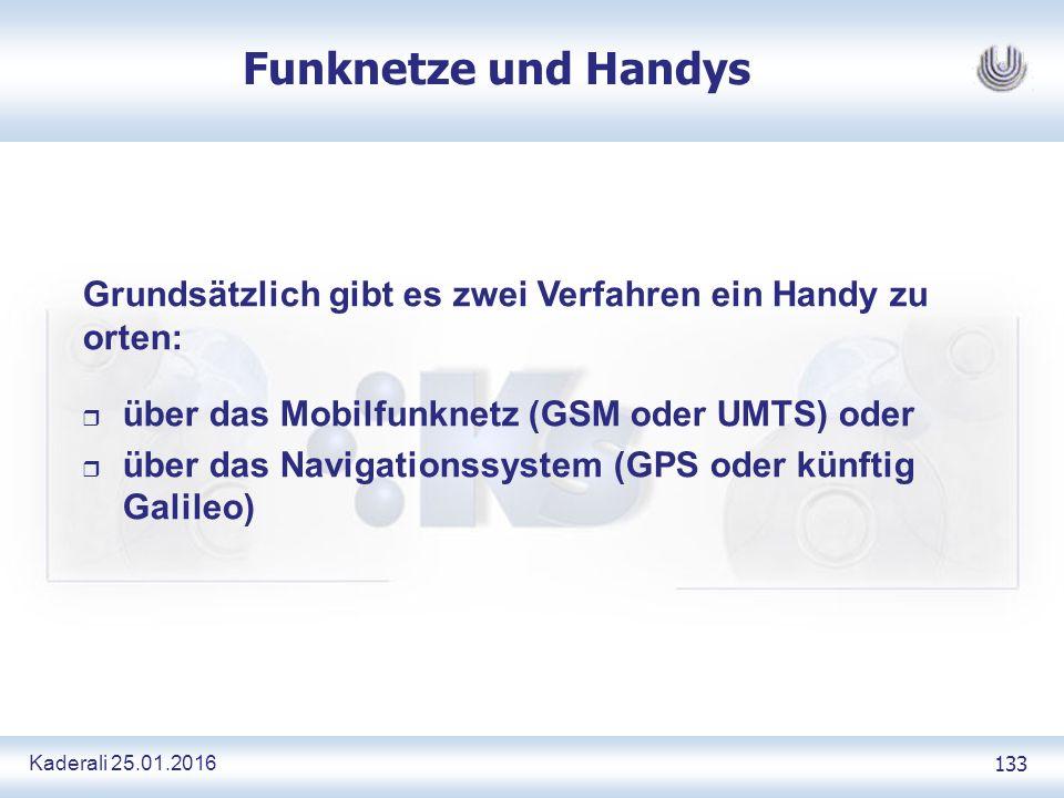 Kaderali 25.01.2016 133 Funknetze und Handys Grundsätzlich gibt es zwei Verfahren ein Handy zu orten: r über das Mobilfunknetz (GSM oder UMTS) oder r über das Navigationssystem (GPS oder künftig Galileo)