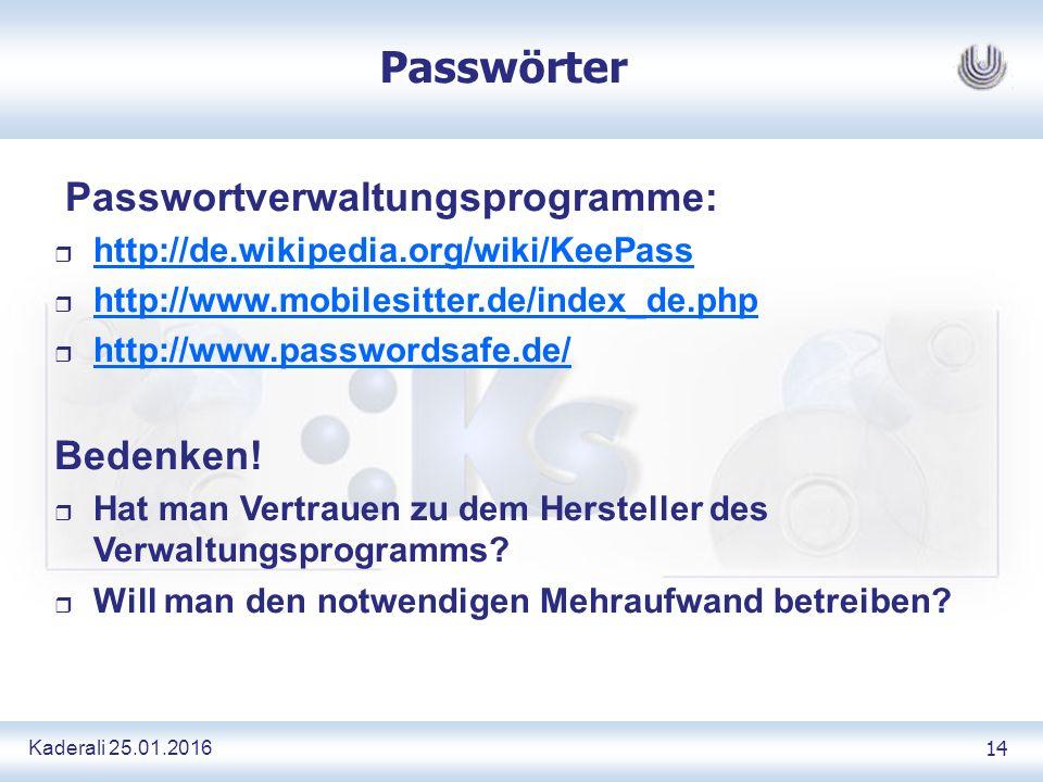 Kaderali 25.01.2016 14 Passwörter Passwortverwaltungsprogramme: r http://de.wikipedia.org/wiki/KeePass http://de.wikipedia.org/wiki/KeePass r http://www.mobilesitter.de/index_de.php http://www.mobilesitter.de/index_de.php r http://www.passwordsafe.de/ http://www.passwordsafe.de/ Bedenken.