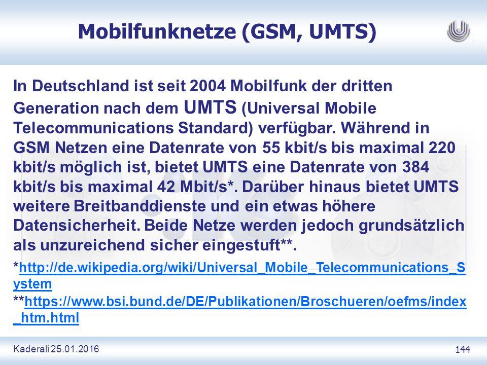 Kaderali 25.01.2016 144 Mobilfunknetze (GSM, UMTS) In Deutschland ist seit 2004 Mobilfunk der dritten Generation nach dem UMTS (Universal Mobile Telecommunications Standard) verfügbar.