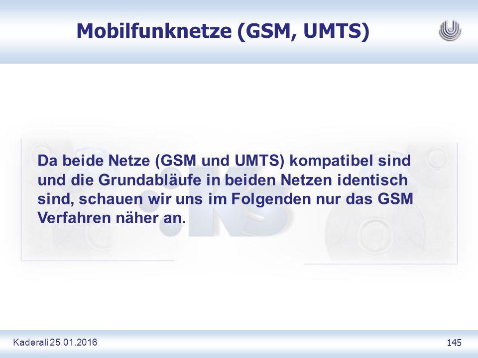 Kaderali 25.01.2016 145 Mobilfunknetze (GSM, UMTS) Da beide Netze (GSM und UMTS) kompatibel sind und die Grundabläufe in beiden Netzen identisch sind, schauen wir uns im Folgenden nur das GSM Verfahren näher an.