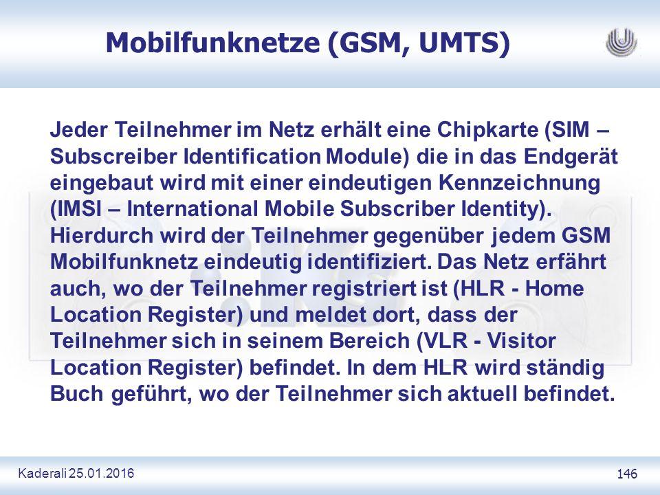 Kaderali 25.01.2016 146 Mobilfunknetze (GSM, UMTS) Jeder Teilnehmer im Netz erhält eine Chipkarte (SIM – Subscreiber Identification Module) die in das Endgerät eingebaut wird mit einer eindeutigen Kennzeichnung (IMSI – International Mobile Subscriber Identity).