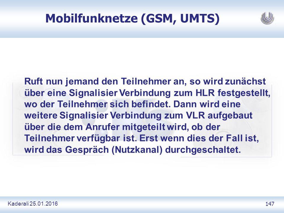 Kaderali 25.01.2016 147 Mobilfunknetze (GSM, UMTS) Ruft nun jemand den Teilnehmer an, so wird zunächst über eine Signalisier Verbindung zum HLR festgestellt, wo der Teilnehmer sich befindet.