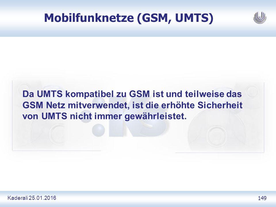 Kaderali 25.01.2016 149 Mobilfunknetze (GSM, UMTS) Da UMTS kompatibel zu GSM ist und teilweise das GSM Netz mitverwendet, ist die erhöhte Sicherheit von UMTS nicht immer gewährleistet.