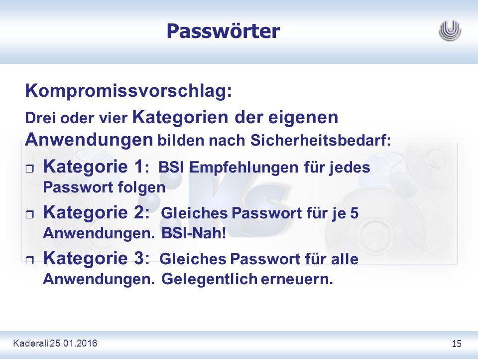 Kaderali 25.01.2016 15 Passwörter Kompromissvorschlag: Drei oder vier Kategorien der eigenen Anwendungen bilden nach Sicherheitsbedarf: r Kategorie 1 : BSI Empfehlungen für jedes Passwort folgen r Kategorie 2: Gleiches Passwort für je 5 Anwendungen.