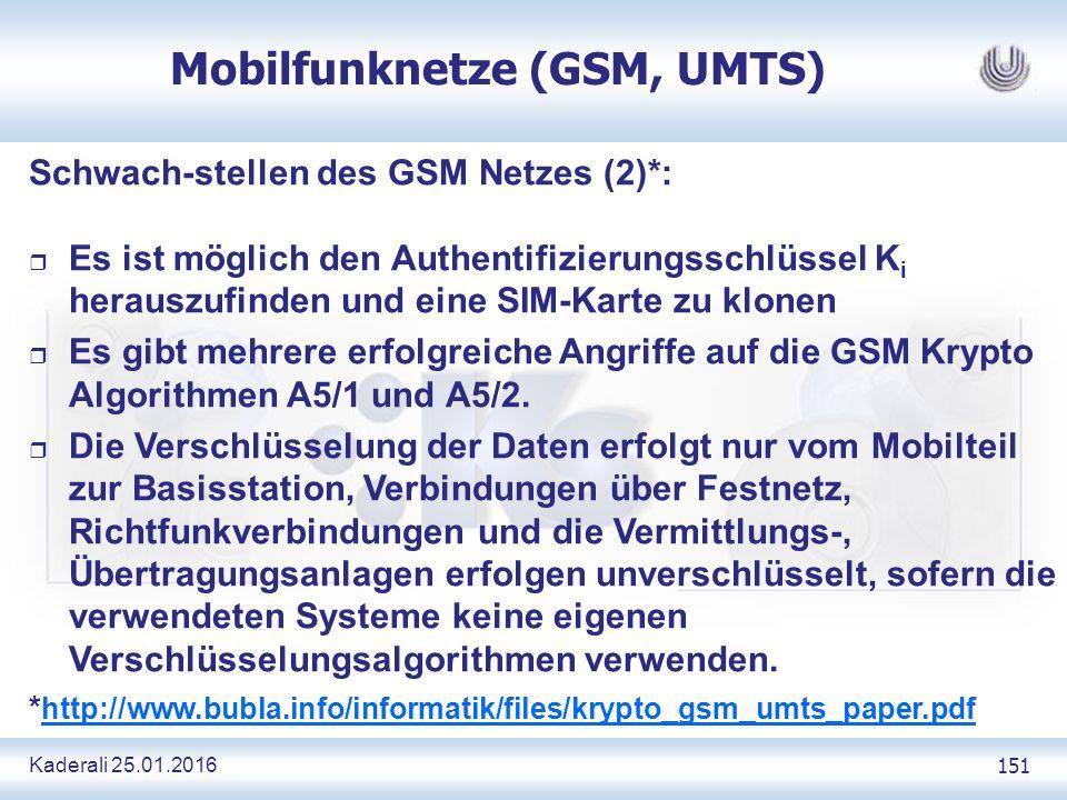 Kaderali 25.01.2016 151 Mobilfunknetze (GSM, UMTS) Schwach-stellen des GSM Netzes (2)*: r Es ist möglich den Authentifizierungsschlüssel K i herauszufinden und eine SIM-Karte zu klonen r Es gibt mehrere erfolgreiche Angriffe auf die GSM Krypto Algorithmen A5/1 und A5/2.