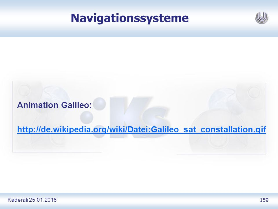 Kaderali 25.01.2016 159 Navigationssysteme Animation Galileo: http://de.wikipedia.org/wiki/Datei:Galileo_sat_constallation.gif