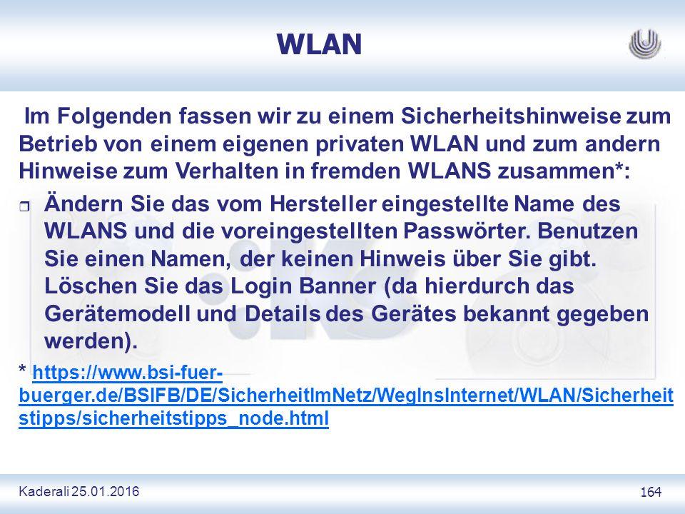 Kaderali 25.01.2016 164 WLAN Im Folgenden fassen wir zu einem Sicherheitshinweise zum Betrieb von einem eigenen privaten WLAN und zum andern Hinweise zum Verhalten in fremden WLANS zusammen*: r Ändern Sie das vom Hersteller eingestellte Name des WLANS und die voreingestellten Passwörter.