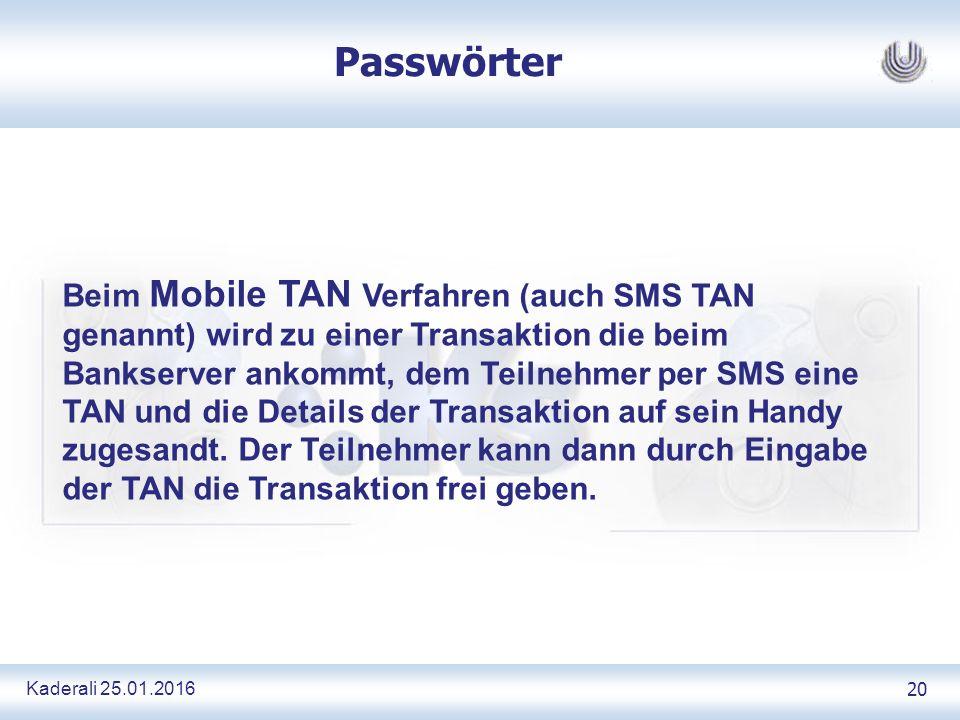 Kaderali 25.01.2016 20 Passwörter Beim Mobile TAN Verfahren (auch SMS TAN genannt) wird zu einer Transaktion die beim Bankserver ankommt, dem Teilnehmer per SMS eine TAN und die Details der Transaktion auf sein Handy zugesandt.
